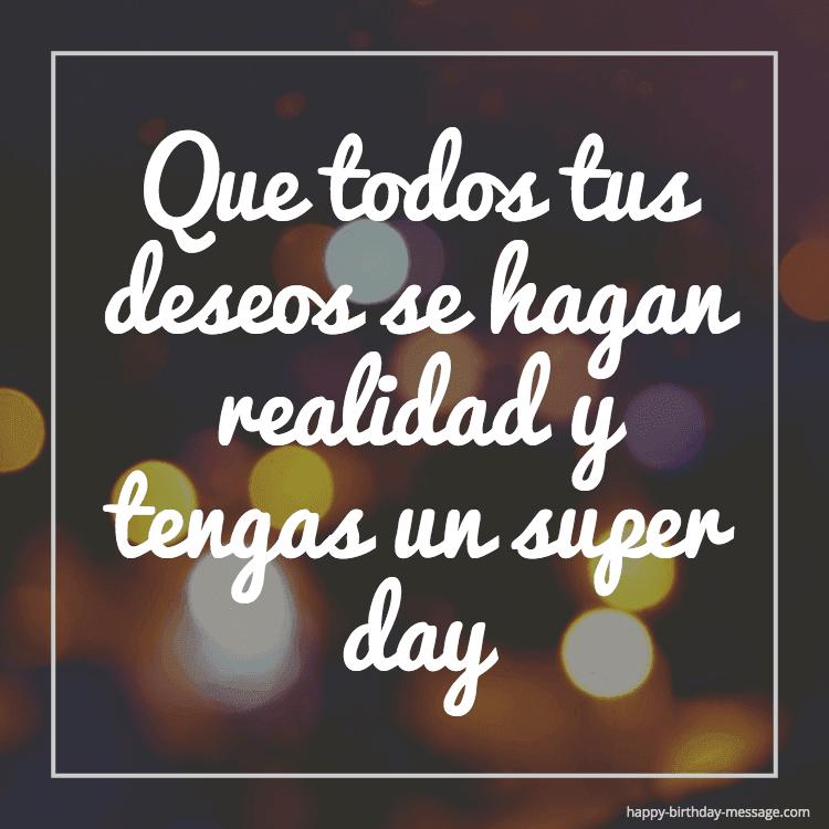 Que todos tus deseos se hagan realidad y tengas un super day